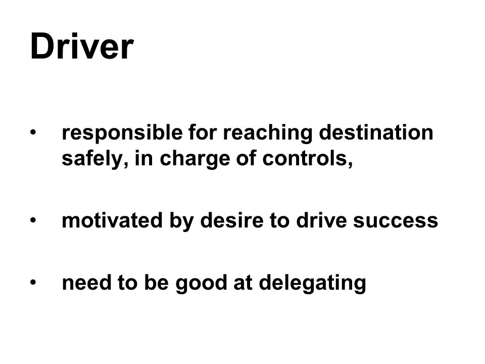 Driver responsible for reaching destination safely, in charge of controls, motivated by desire to drive success need to be good at delegating