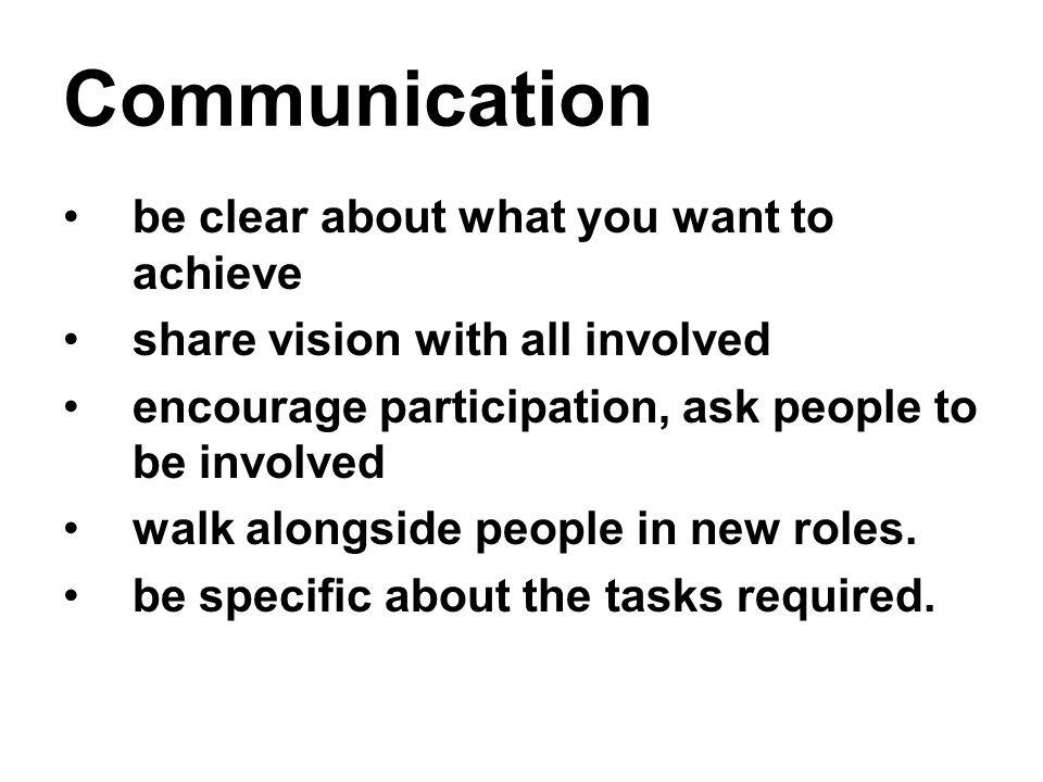 Communication be clear about what you want to achieve share vision with all involved encourage participation, ask people to be involved walk alongside people in new roles.