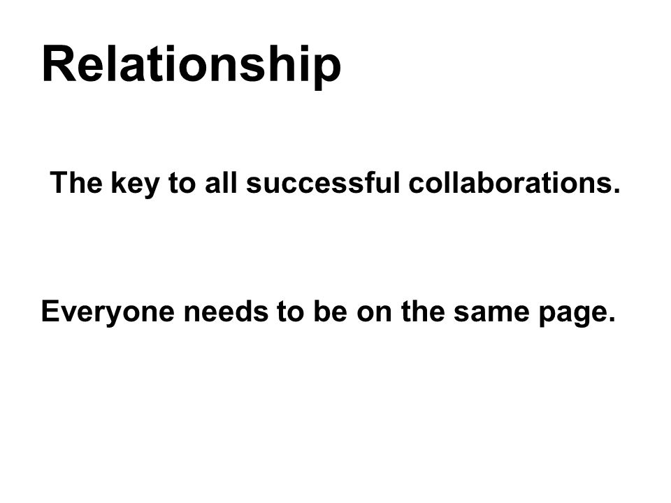 Relationship The key to all successful collaborations. Everyone needs to be on the same page.