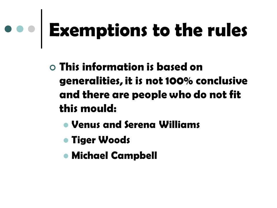 Exemptions to the rules This information is based on generalities, it is not 100% conclusive and there are people who do not fit this mould: Venus and Serena Williams Tiger Woods Michael Campbell