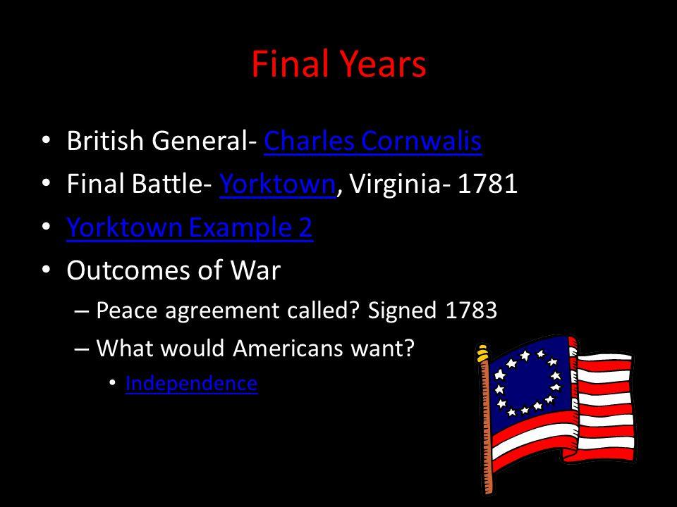 Final Years British General- Charles CornwalisCharles Cornwalis Final Battle- Yorktown, Virginia- 1781Yorktown Yorktown Example 2 Outcomes of War – Peace agreement called.