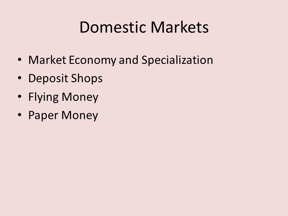 Domestic Markets Market Economy and Specialization Deposit Shops Flying Money Paper Money Output increased, population grew, skills multiplied, and a burst of inventiveness made Song china far wealthier than ever beforeor than any of its contemporaries.