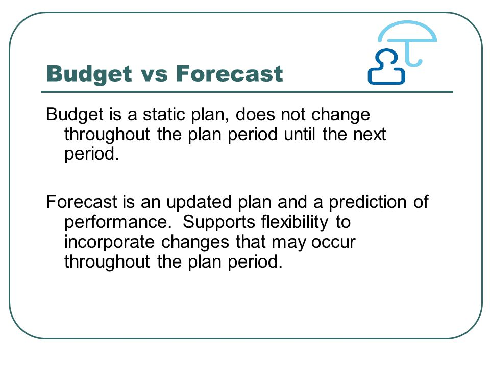 Budget vs Forecast Budget is a static plan, does not change throughout the plan period until the next period.