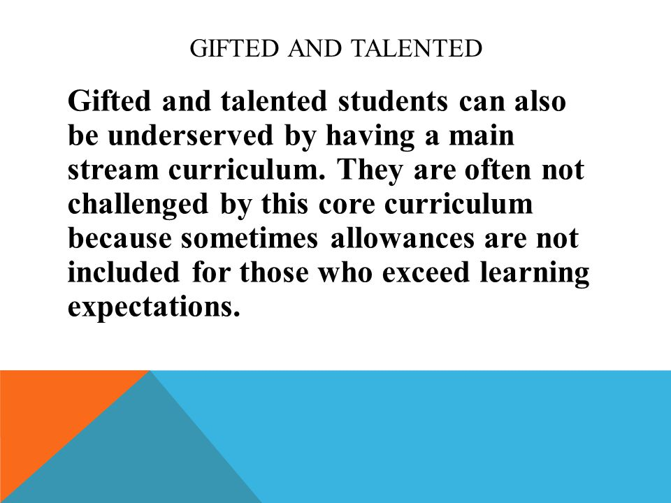 GIFTED AND TALENTED Gifted and talented students can also be underserved by having a main stream curriculum.
