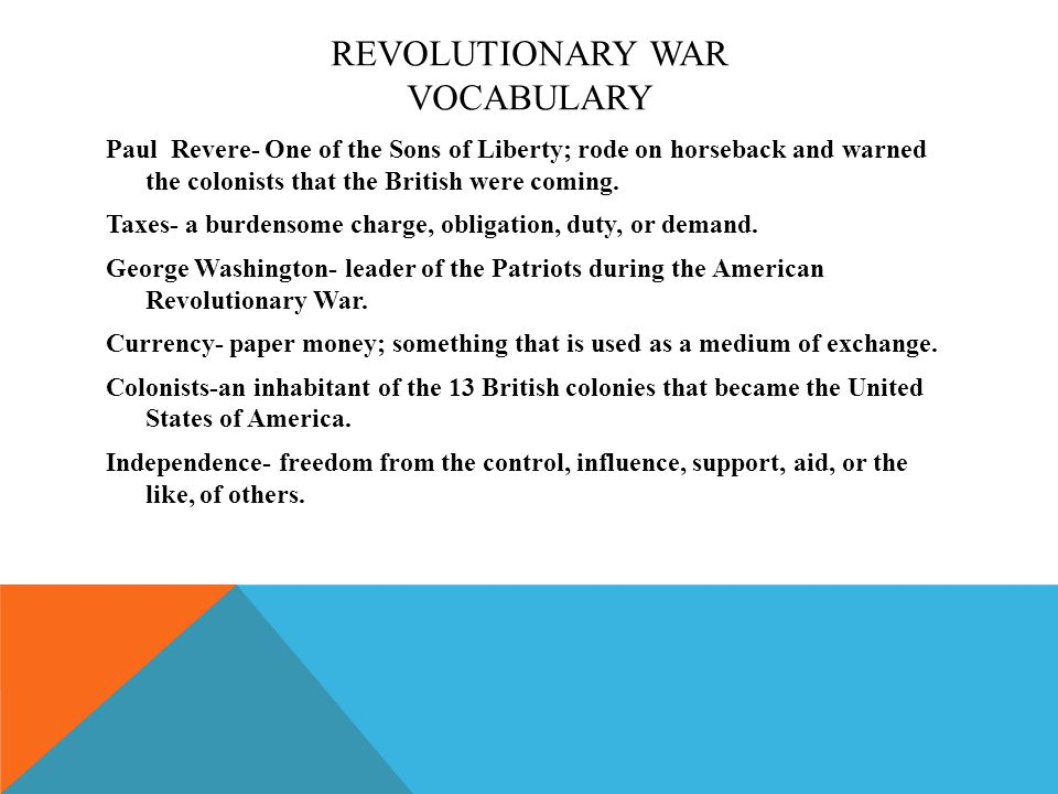 REVOLUTIONARY WAR VOCABULARY Paul Revere- One of the Sons of Liberty; rode on horseback and warned the colonists that the British were coming.