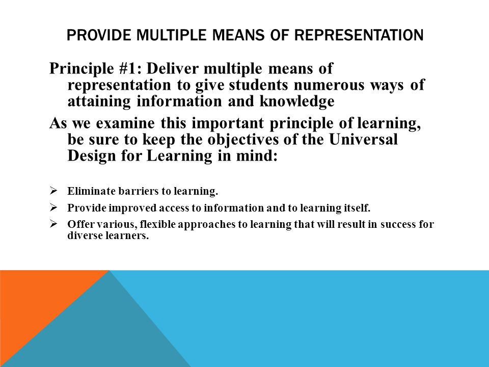 PROVIDE MULTIPLE MEANS OF REPRESENTATION Principle #1: Deliver multiple means of representation to give students numerous ways of attaining information and knowledge As we examine this important principle of learning, be sure to keep the objectives of the Universal Design for Learning in mind: Eliminate barriers to learning.