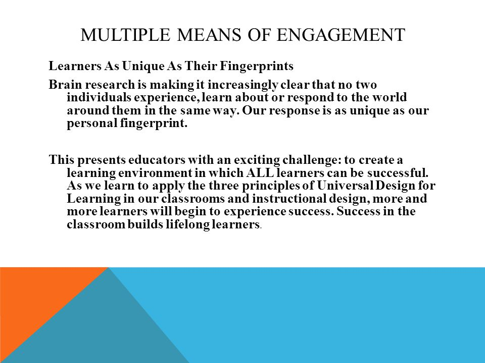 MULTIPLE MEANS OF ENGAGEMENT Learners As Unique As Their Fingerprints Brain research is making it increasingly clear that no two individuals experience, learn about or respond to the world around them in the same way.