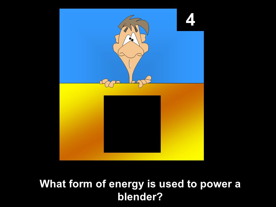 4 What form of energy is used to power a blender