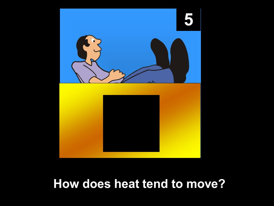 5 How does heat tend to move