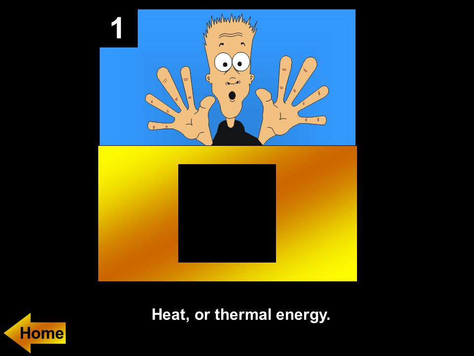 1 Heat, or thermal energy. Home