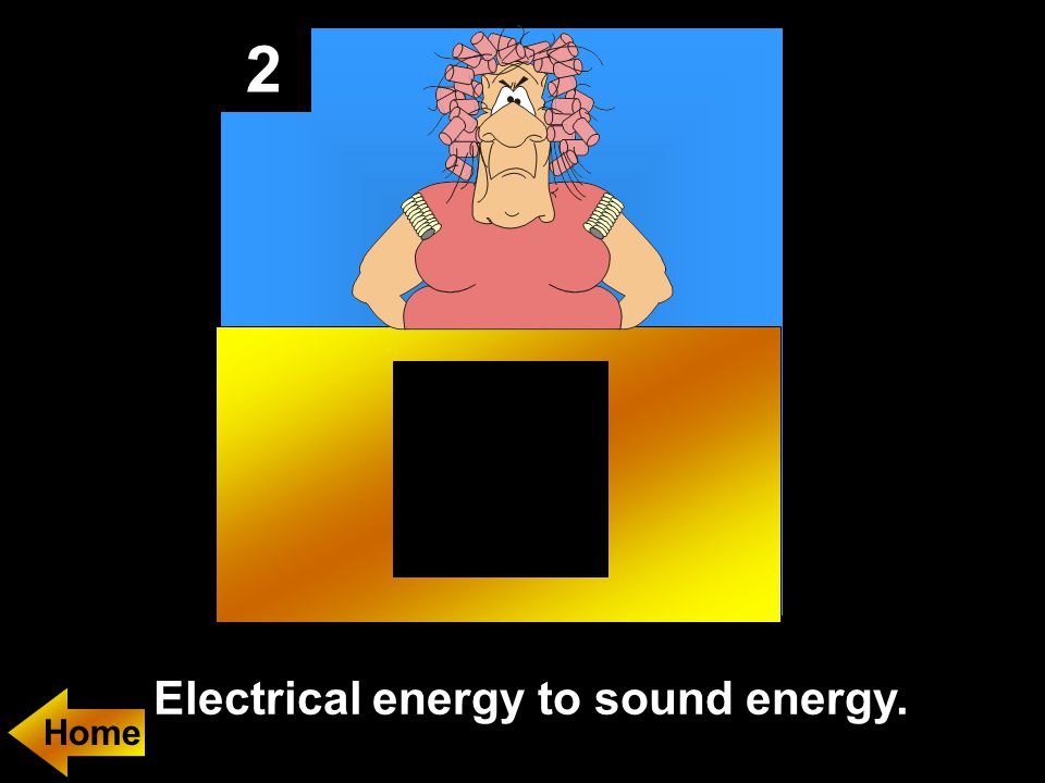 2 Electrical energy to sound energy.