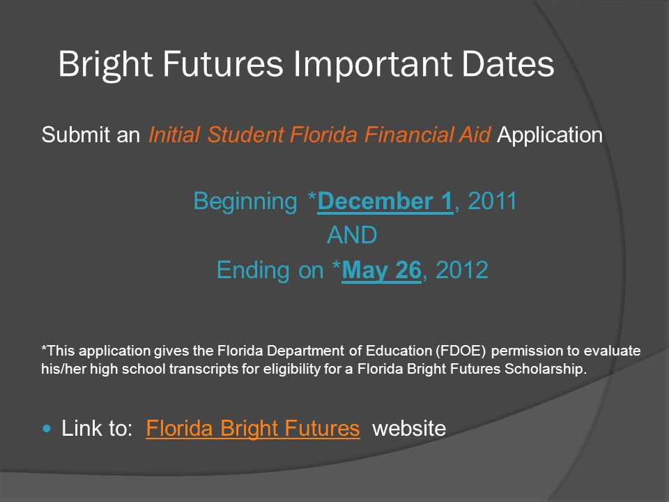 Bright Futures Important Dates Submit an Initial Student Florida Financial Aid Application Beginning *December 1, 2011 AND Ending on *May 26, 2012 *This application gives the Florida Department of Education (FDOE) permission to evaluate his/her high school transcripts for eligibility for a Florida Bright Futures Scholarship.