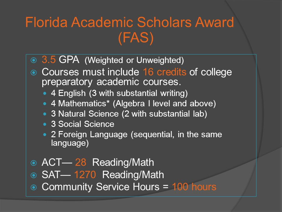 Florida Academic Scholars Award (FAS) 3.5 GPA (Weighted or Unweighted) Courses must include 16 credits of college preparatory academic courses.