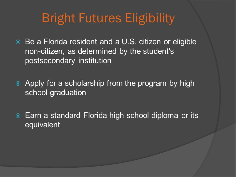 Bright Futures Eligibility Be a Florida resident and a U.S.