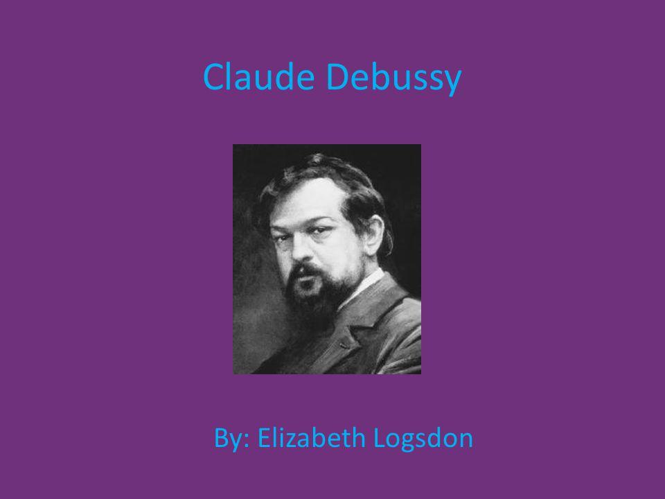 Claude Debussy By: Elizabeth Logsdon