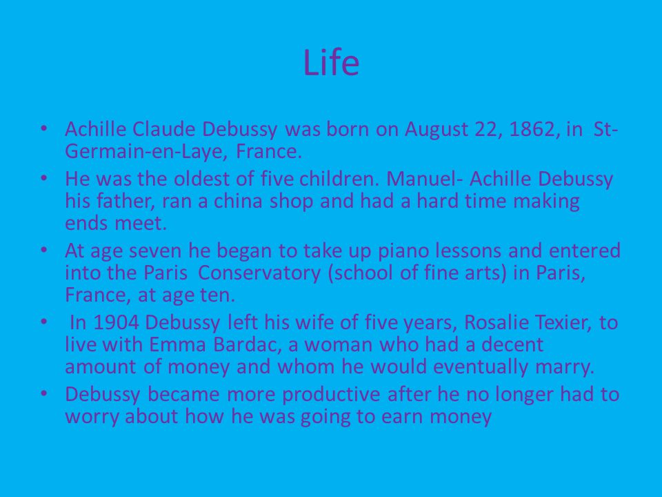 Life Achille Claude Debussy was born on August 22, 1862, in St- Germain-en-Laye, France.