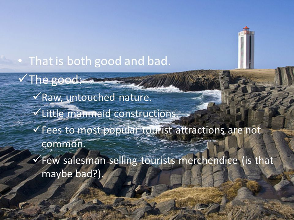 That is both good and bad. The good: Raw, untouched nature. Little manmaid constructions. Fees to most popular tourist attractions are not common. Few