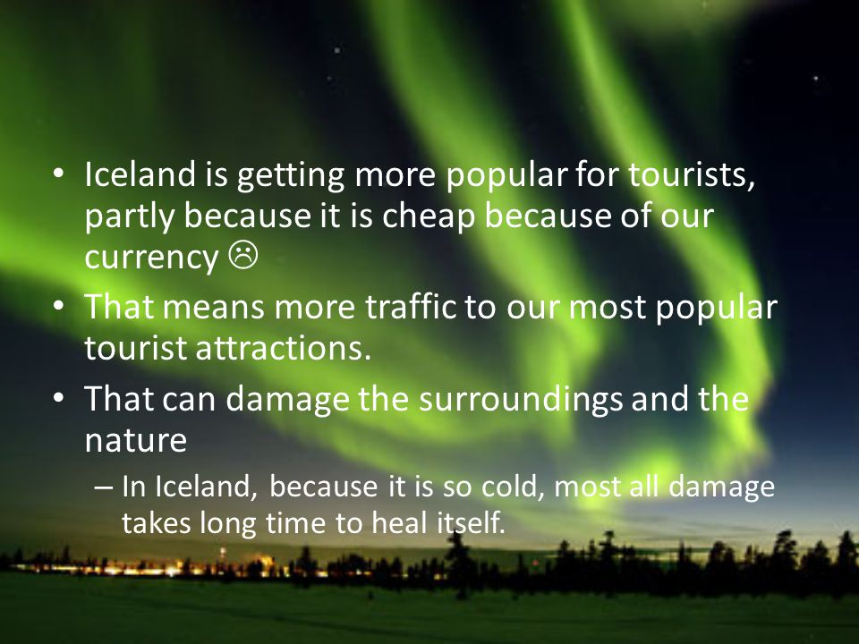 Iceland is getting more popular for tourists, partly because it is cheap because of our currency That means more traffic to our most popular tourist attractions.