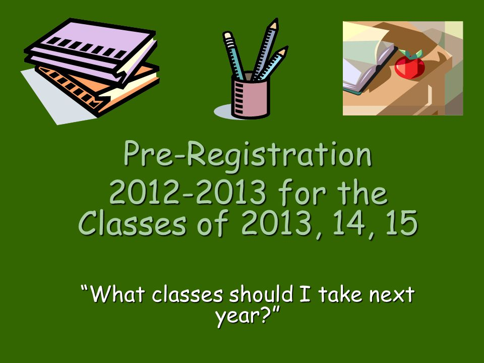 Pre-Registration 2012-2013 for the Classes of 2013, 14, 15 What classes should I take next year?