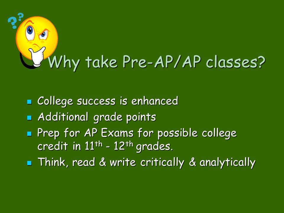 Why take Pre-AP/AP classes? Why take Pre-AP/AP classes? College success is enhanced College success is enhanced Additional grade points Additional gra