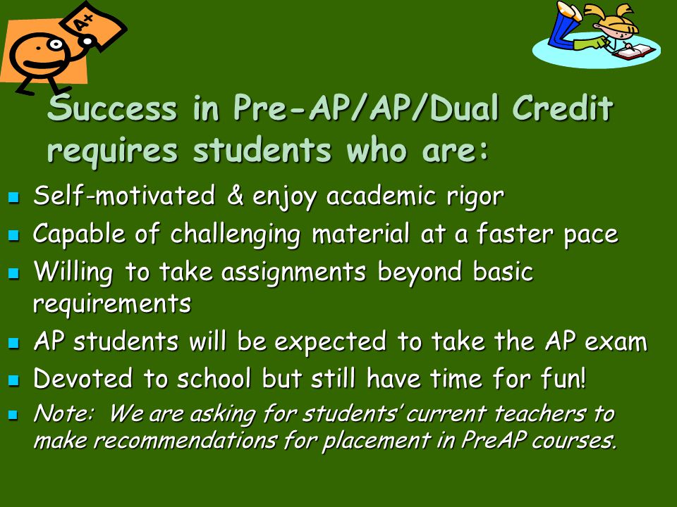 S uccess in Pre-AP/AP/Dual Credit requires students who are: Self-motivated & enjoy academic rigor Self-motivated & enjoy academic rigor Capable of ch