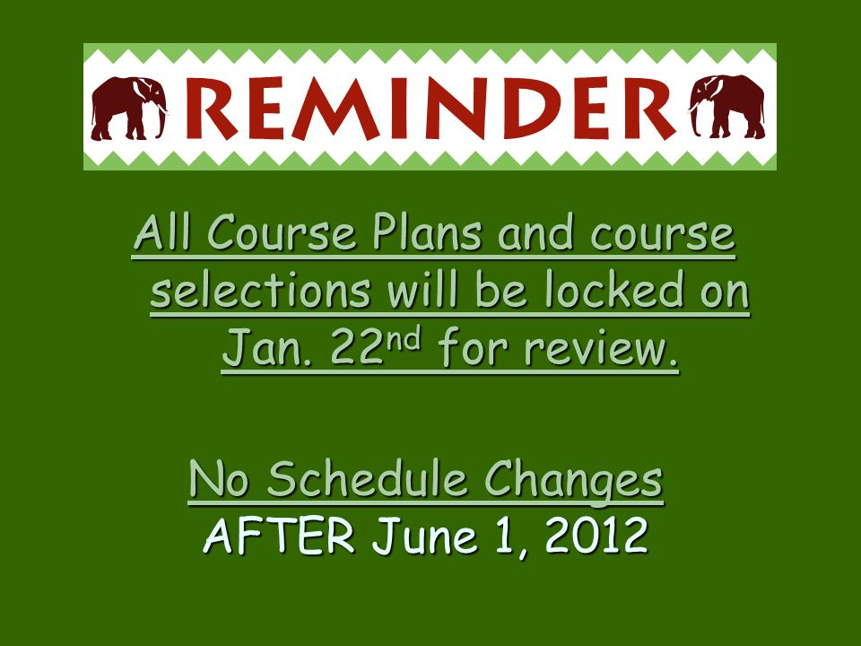 No Schedule Changes AFTER June 1, 2012 All Course Plans and course selections will be locked on Jan. 22 nd for review.