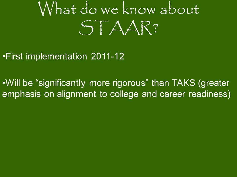 First implementation 2011-12 Will be significantly more rigorous than TAKS (greater emphasis on alignment to college and career readiness) What do we