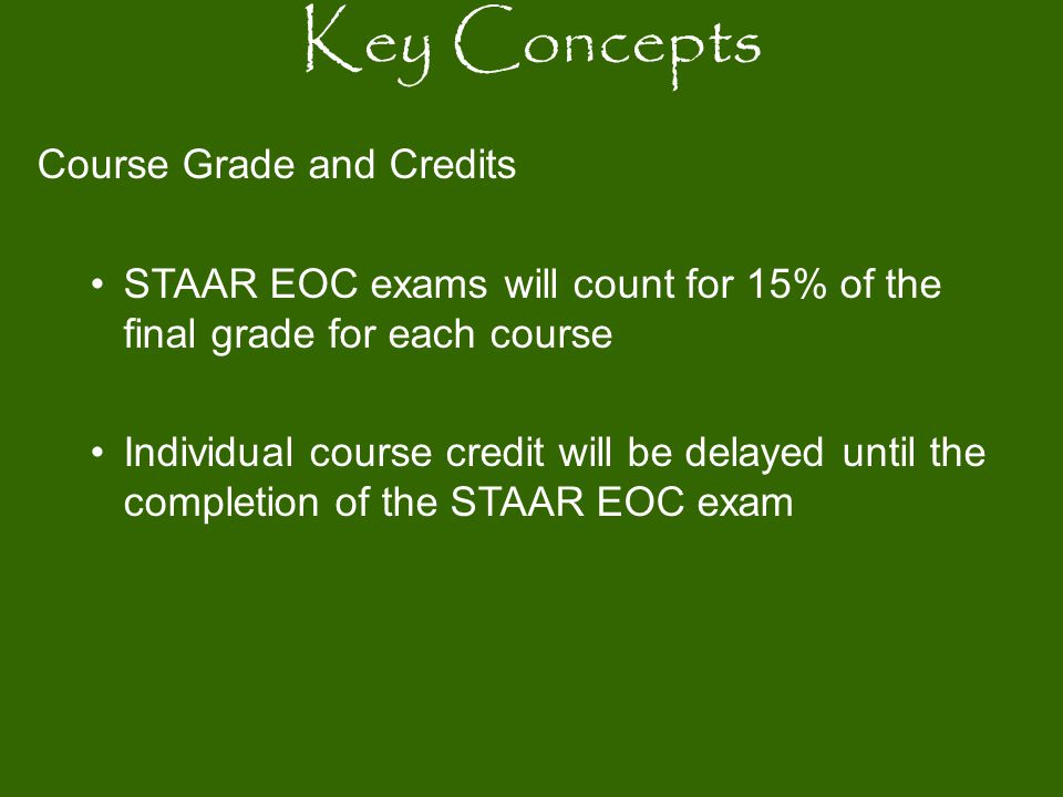 Course Grade and Credits STAAR EOC exams will count for 15% of the final grade for each course Individual course credit will be delayed until the comp