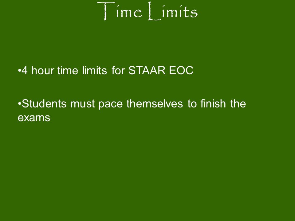 4 hour time limits for STAAR EOC Students must pace themselves to finish the exams Time Limits