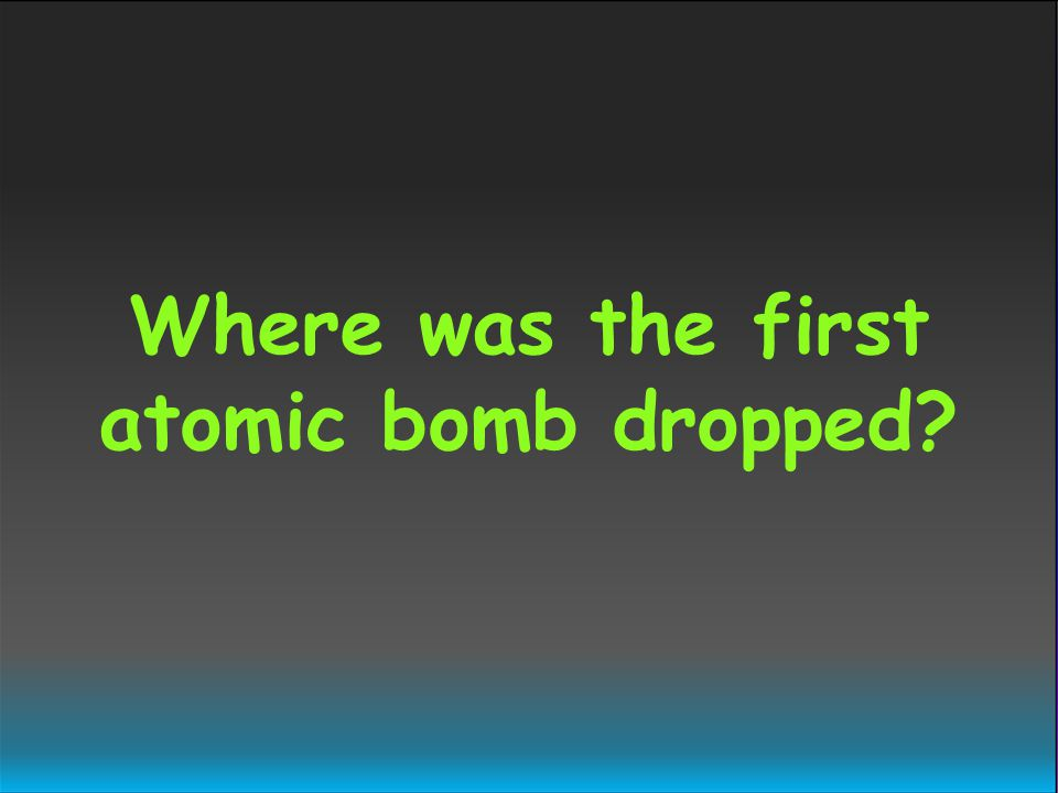 Where was the first atomic bomb dropped?