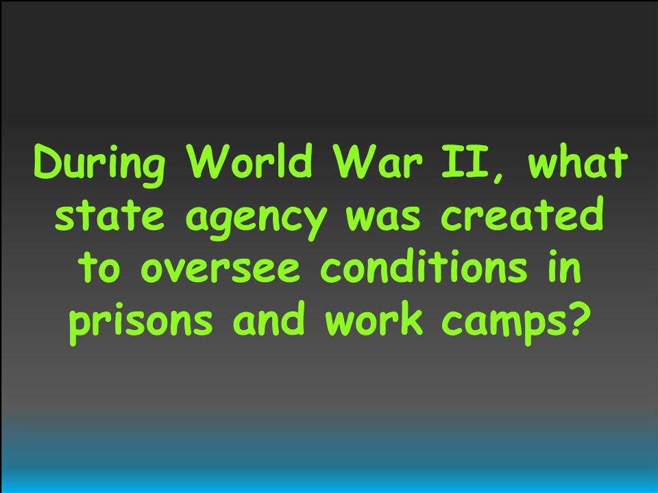 During World War II, what state agency was created to oversee conditions in prisons and work camps?