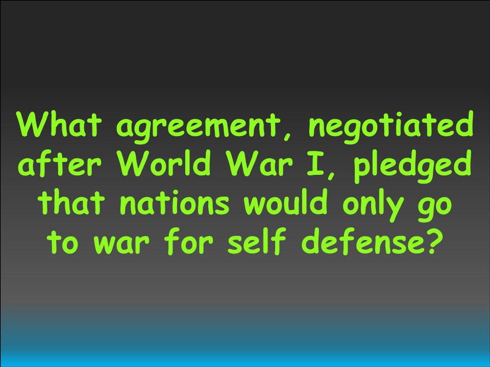 What agreement, negotiated after World War I, pledged that nations would only go to war for self defense?