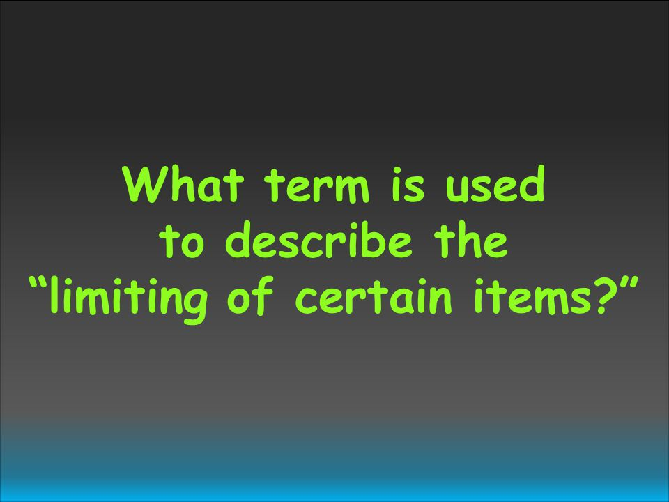 What term is used to describe the limiting of certain items?