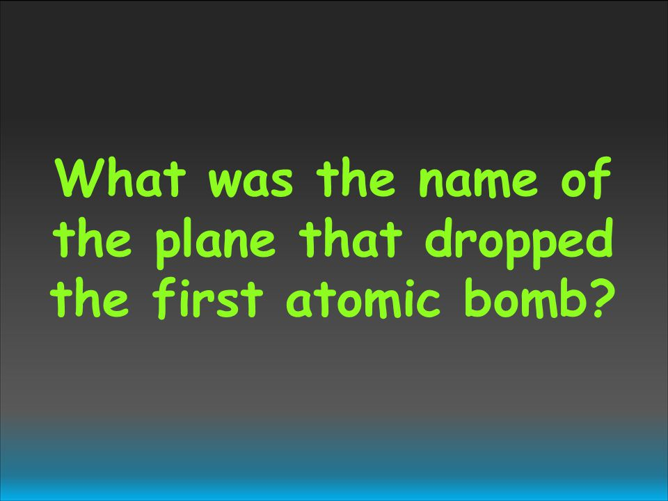 What was the name of the plane that dropped the first atomic bomb?