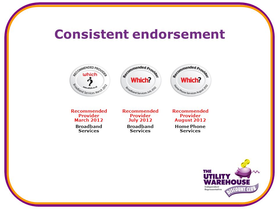 Consistent endorsement Recommended Provider March 2012 Broadband Services Recommended Provider July 2012 Broadband Services Recommended Provider August 2012 Home Phone Services