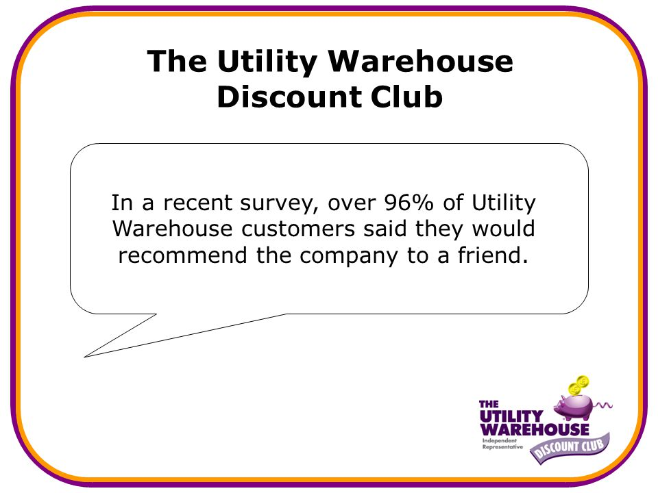 The Utility Warehouse Discount Club In a recent survey, over 96% of Utility Warehouse customers said they would recommend the company to a friend.