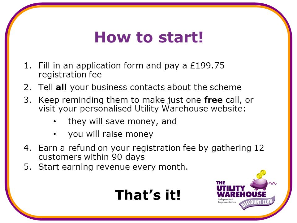 How to start! 1.Fill in an application form and pay a £199.75 registration fee 2.Tell all your business contacts about the scheme 3.Keep reminding the