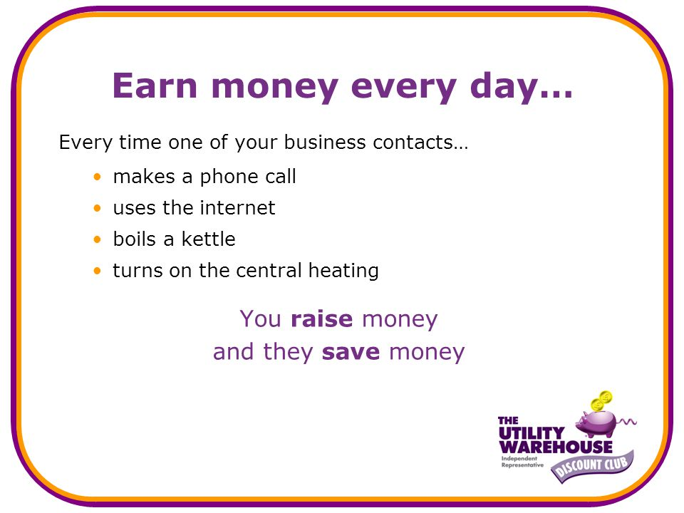 Earn money every day… Every time one of your business contacts… makes a phone call uses the internet boils a kettle turns on the central heating You raise money and they save money