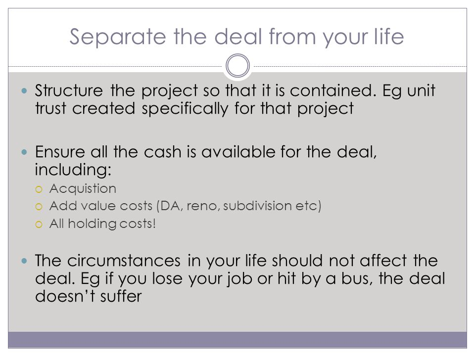 Separate the deal from your life Structure the project so that it is contained.