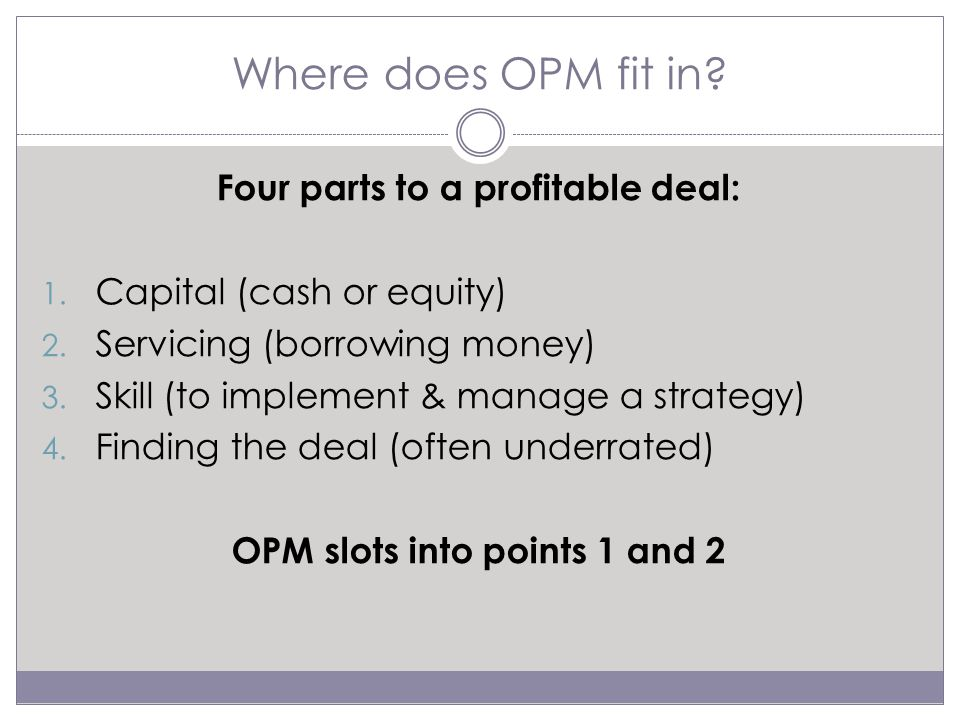 Examples of OPM – Capital/Equity Using OPM to fund the deposit if you have no cash Purchase price of a double lot $500k: Money partner provides $100k (20% deposit) to allow you to buy the site You pay money partner 15% pa for 6 months totaling $7500 ($100k x 15% divided by 2) Capitalise the interest: you pay the interest with principal at end of loan or pay half the interest monthly and remainder at end of loan The $7500 becomes a project expense and could be part of the $100k you borrowed in the first place!