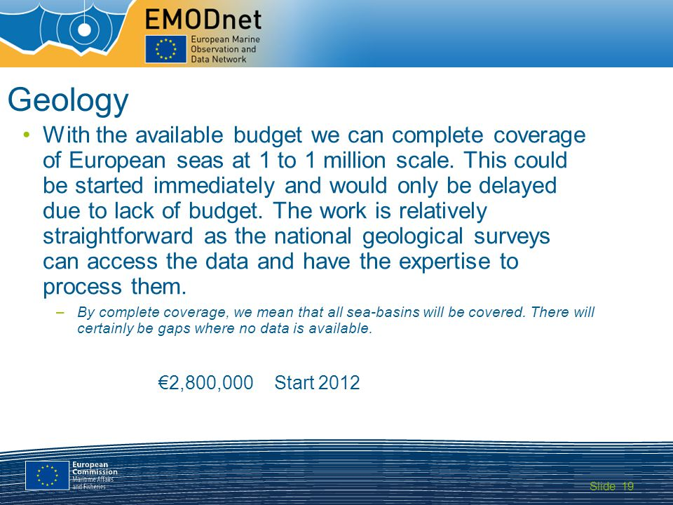 Slide MARITIME AFFAIRS 19 Geology With the available budget we can complete coverage of European seas at 1 to 1 million scale.