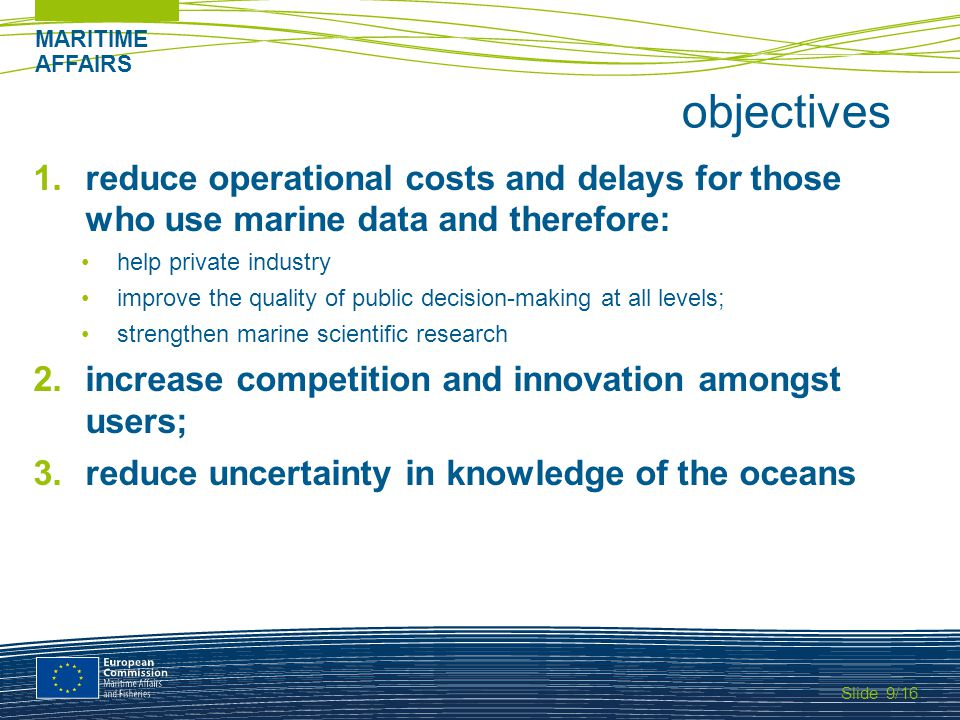 Slide MARITIME AFFAIRS 9/16 objectives 1.reduce operational costs and delays for those who use marine data and therefore: help private industry improve the quality of public decision-making at all levels; strengthen marine scientific research 2.increase competition and innovation amongst users; 3.reduce uncertainty in knowledge of the oceans