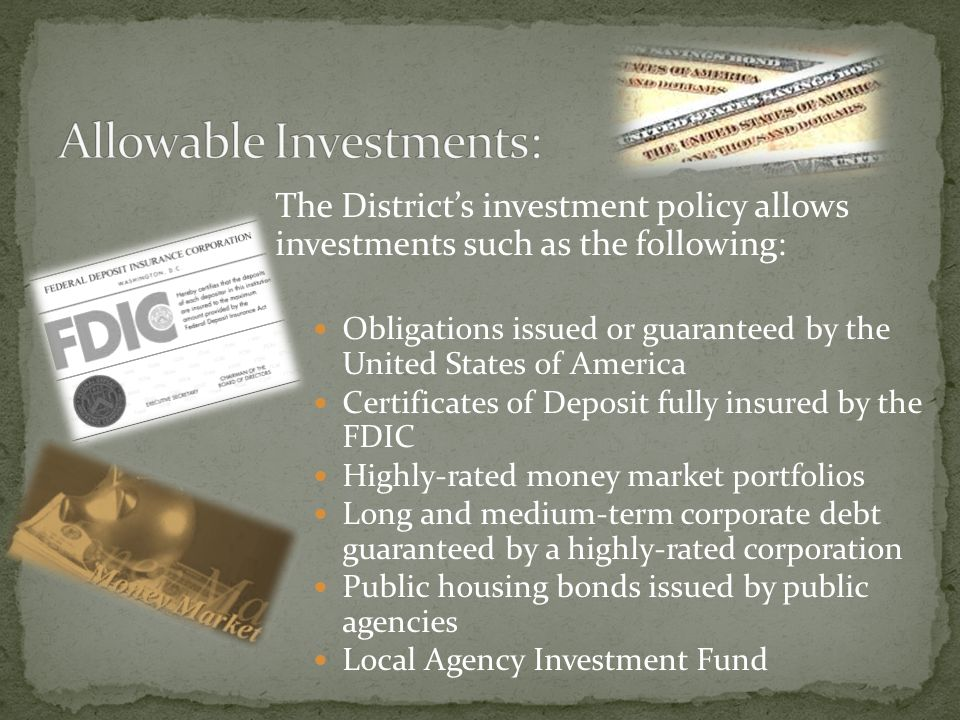 The Districts investment policy allows investments such as the following: Obligations issued or guaranteed by the United States of America Certificates of Deposit fully insured by the FDIC Highly-rated money market portfolios Long and medium-term corporate debt guaranteed by a highly-rated corporation Public housing bonds issued by public agencies Local Agency Investment Fund