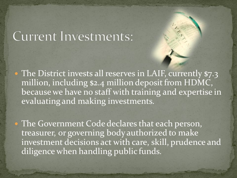 The District invests all reserves in LAIF, currently $7.3 million, including $2.4 million deposit from HDMC, because we have no staff with training and expertise in evaluating and making investments.
