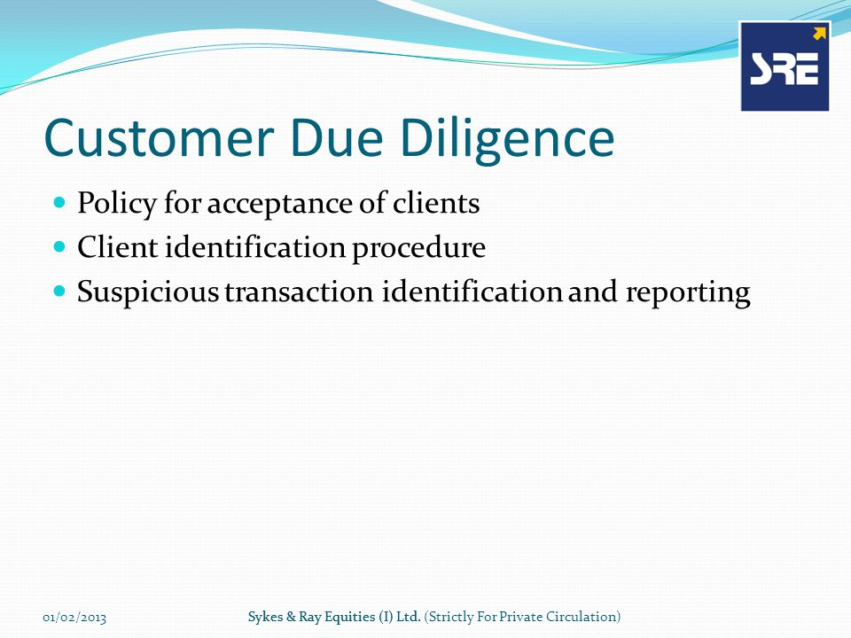 Customer Due Diligence Policy for acceptance of clients Client identification procedure Suspicious transaction identification and reporting 01/02/2013Sykes & Ray Equities (I) Ltd.Sykes & Ray Equities (I) Ltd.