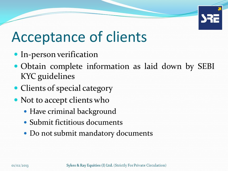 Acceptance of clients In-person verification Obtain complete information as laid down by SEBI KYC guidelines Clients of special category Not to accept clients who Have criminal background Submit fictitious documents Do not submit mandatory documents 01/02/2013Sykes & Ray Equities (I) Ltd.Sykes & Ray Equities (I) Ltd.