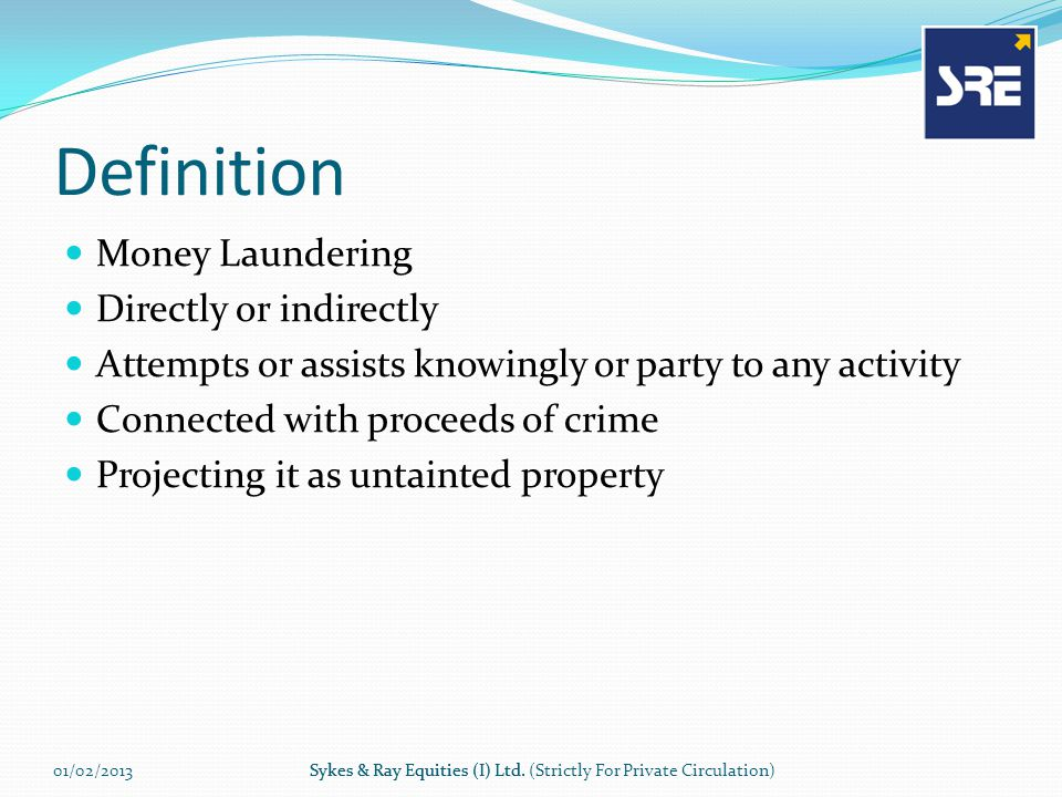 Definition Money Laundering Directly or indirectly Attempts or assists knowingly or party to any activity Connected with proceeds of crime Projecting it as untainted property 01/02/2013Sykes & Ray Equities (I) Ltd.Sykes & Ray Equities (I) Ltd.