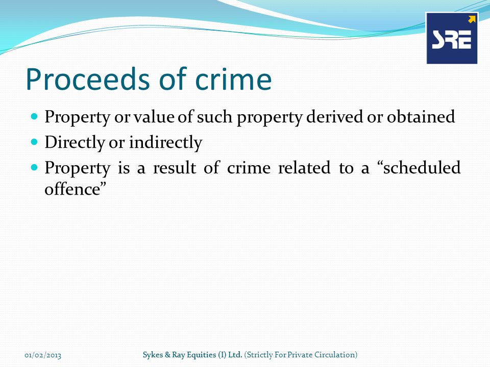 Proceeds of crime Property or value of such property derived or obtained Directly or indirectly Property is a result of crime related to a scheduled offence 01/02/2013Sykes & Ray Equities (I) Ltd.Sykes & Ray Equities (I) Ltd.