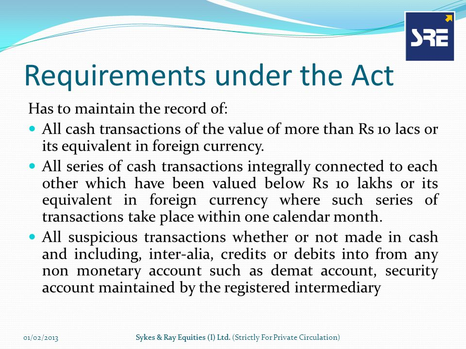 Requirements under the Act Has to maintain the record of: All cash transactions of the value of more than Rs 10 lacs or its equivalent in foreign currency.