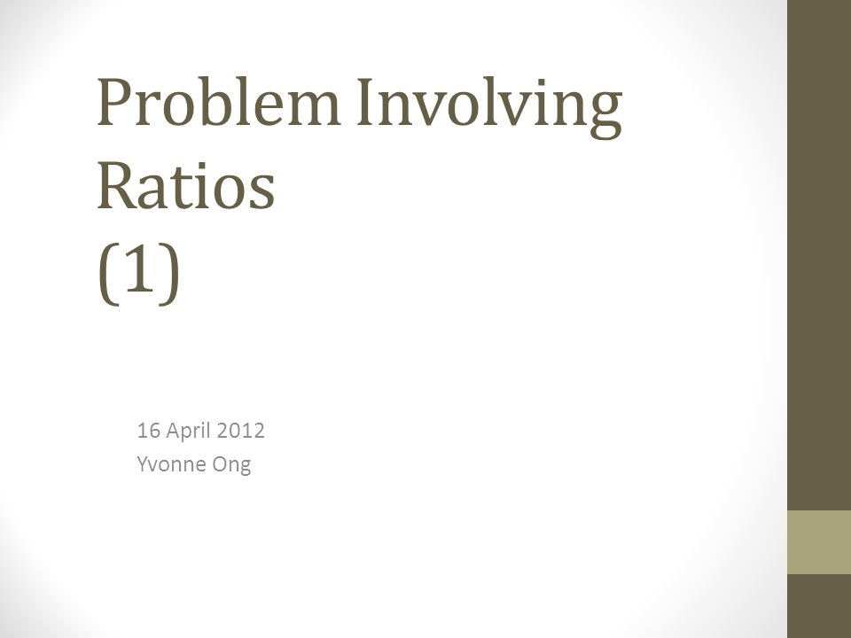 Problem Involving Ratios (1) 16 April 2012 Yvonne Ong